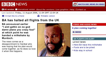 BA has halted all flights from the UK. BA announced earlier 'I aint getting on no god damn plane you crazy fool,' at which point he was handed a milkshake by Murdoch. The news comes as a disappointment to Hanibal who was hoping that his plan would come together, as he so does love it when this happens.